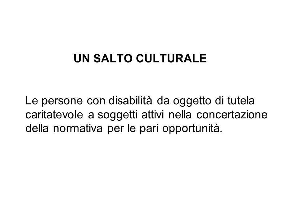 UN SALTO CULTURALE Le persone con disabilità da oggetto di tutela caritatevole a soggetti attivi nella concertazione della normativa per le pari opportunità.