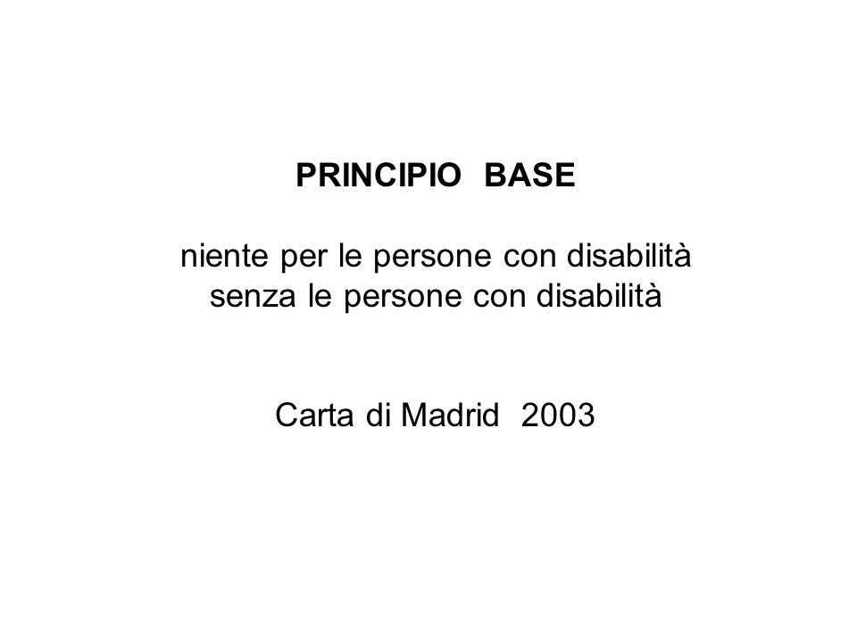 PRINCIPIO BASE niente per le persone con disabilità senza le persone con disabilità Carta di Madrid 2003
