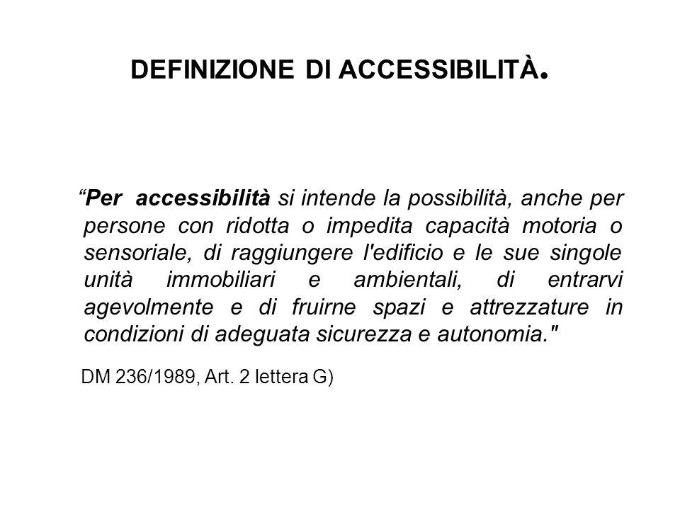 """DEFINIZIONE DI ACCESSIBILITÀ. """"Per accessibilità si intende la possibilità, anche per persone con ridotta o impedita capacità motoria o sensoriale, di"""