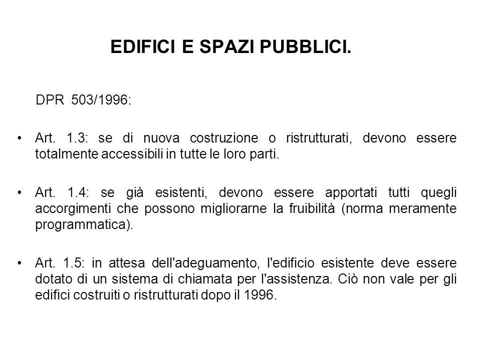 EDIFICI E SPAZI PUBBLICI. DPR 503/1996: Art. 1.3: se di nuova costruzione o ristrutturati, devono essere totalmente accessibili in tutte le loro parti