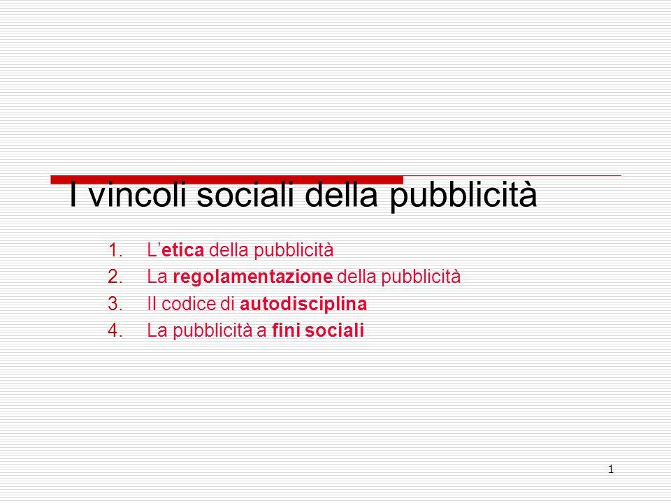 1 I vincoli sociali della pubblicità 1.L'etica della pubblicità 2.La regolamentazione della pubblicità 3.Il codice di autodisciplina 4.La pubblicità a fini sociali