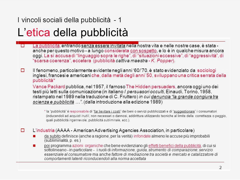 2 I vincoli sociali della pubblicità - 1 L'etica della pubblicità  La pubblicità, entrando senza essere invitata nella nostra vita e nelle nostre cas