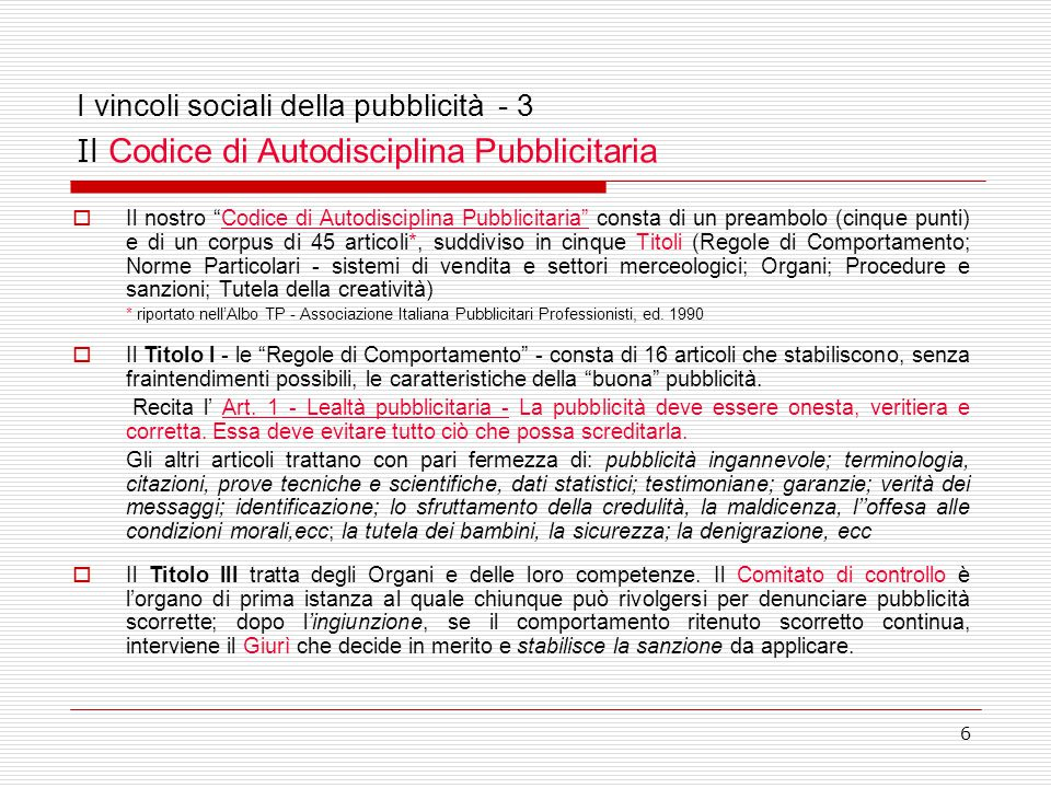 """6 I vincoli sociali della pubblicità - 3 Il Codice di Autodisciplina Pubblicitaria  Il nostro """"Codice di Autodisciplina Pubblicitaria"""" consta di un p"""