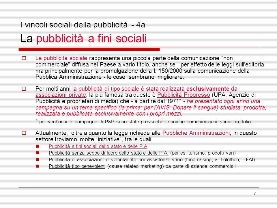 7 I vincoli sociali della pubblicità - 4a La pubblicità a fini sociali  La pubblicità sociale rappresenta una piccola parte della comunicazione non commerciale diffusa nel Paese a vario titolo, anche se - per effetto delle leggi sull'editoria ma principalmente per la promulgazione della l.