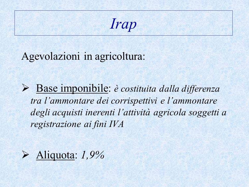 Irap Agevolazioni in agricoltura:  Base imponibile: è costituita dalla differenza tra l'ammontare dei corrispettivi e l'ammontare degli acquisti inerenti l'attività agricola soggetti a registrazione ai fini IVA  Aliquota: 1,9%