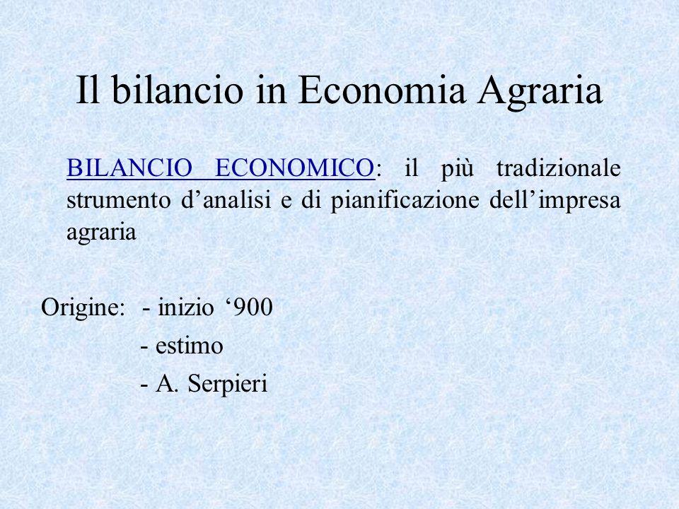 Il bilancio in Economia Agraria BILANCIO ECONOMICO: il più tradizionale strumento d'analisi e di pianificazione dell'impresa agraria Origine: - inizio '900 - estimo - A.