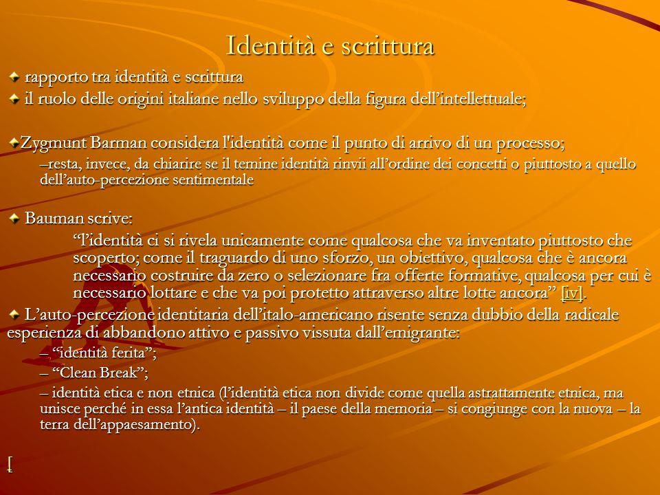 Identità e scrittura rapporto tra identità e scrittura rapporto tra identità e scrittura il ruolo delle origini italiane nello sviluppo della figura dell'intellettuale; il ruolo delle origini italiane nello sviluppo della figura dell'intellettuale; Zygmunt Barman considera l identità come il punto di arrivo di un processo; –resta, invece, da chiarire se il temine identità rinvii all'ordine dei concetti o piuttosto a quello dell'auto-percezione sentimentale Bauman scrive: Bauman scrive: l'identità ci si rivela unicamente come qualcosa che va inventato piuttosto che scoperto; come il traguardo di uno sforzo, un obiettivo, qualcosa che è ancora necessario costruire da zero o selezionare fra offerte formative, qualcosa per cui è necessario lottare e che va poi protetto attraverso altre lotte ancora [iv].