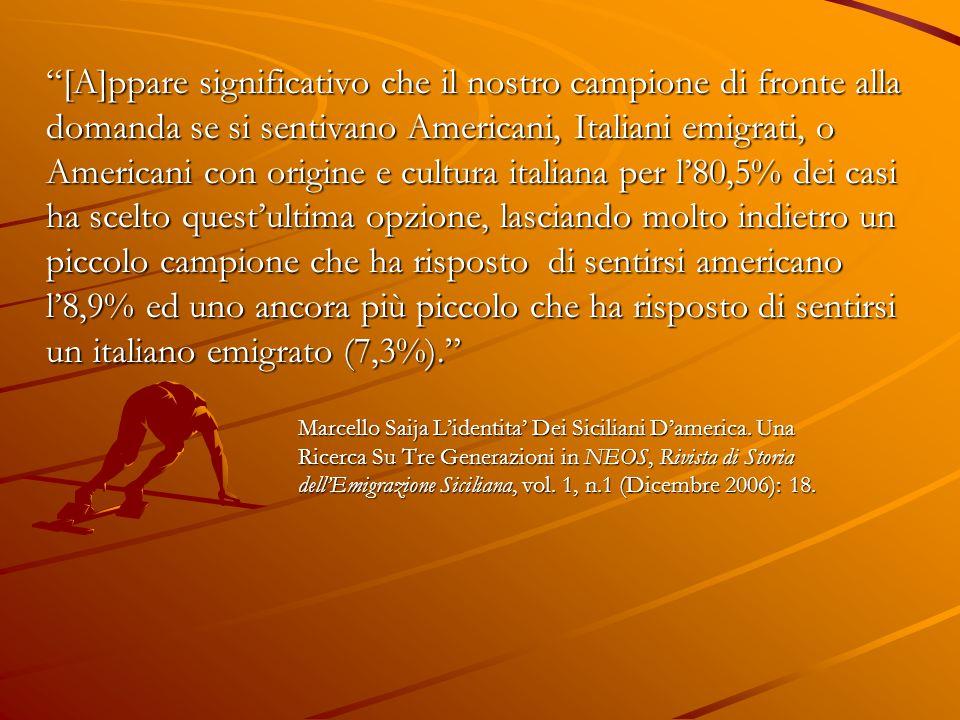 [A]ppare significativo che il nostro campione di fronte alla domanda se si sentivano Americani, Italiani emigrati, o Americani con origine e cultura italiana per l'80,5% dei casi ha scelto quest'ultima opzione, lasciando molto indietro un piccolo campione che ha risposto di sentirsi americano l'8,9% ed uno ancora più piccolo che ha risposto di sentirsi un italiano emigrato (7,3%). Marcello Saija L'identita' Dei Siciliani D'america.