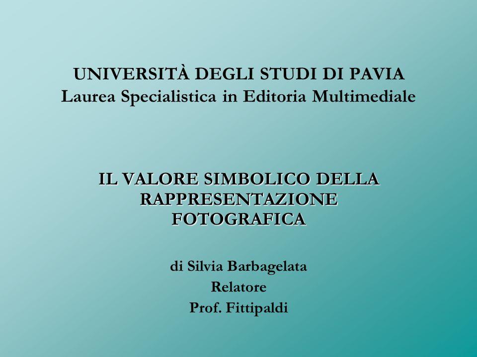 UNIVERSITÀ DEGLI STUDI DI PAVIA Laurea Specialistica in Editoria Multimediale IL VALORE SIMBOLICO DELLA RAPPRESENTAZIONE FOTOGRAFICA di Silvia Barbage