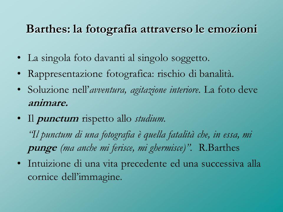 Barthes: la fotografia attraverso le emozioni La singola foto davanti al singolo soggetto. Rappresentazione fotografica: rischio di banalità. Soluzion
