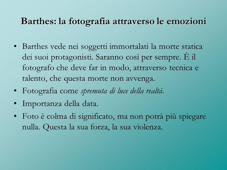 Barthes: la fotografia attraverso le emozioni Barthes vede nei soggetti immortalati la morte statica dei suoi protagonisti. Saranno così per sempre. È