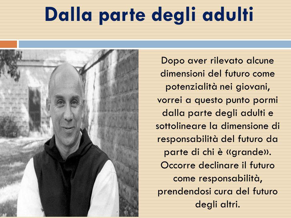 Dalla parte degli adulti Dopo aver rilevato alcune dimensioni del futuro come potenzialità nei giovani, vorrei a questo punto pormi dalla parte degli adulti e sottolineare la dimensione di responsabilità del futuro da parte di chi è «grande».