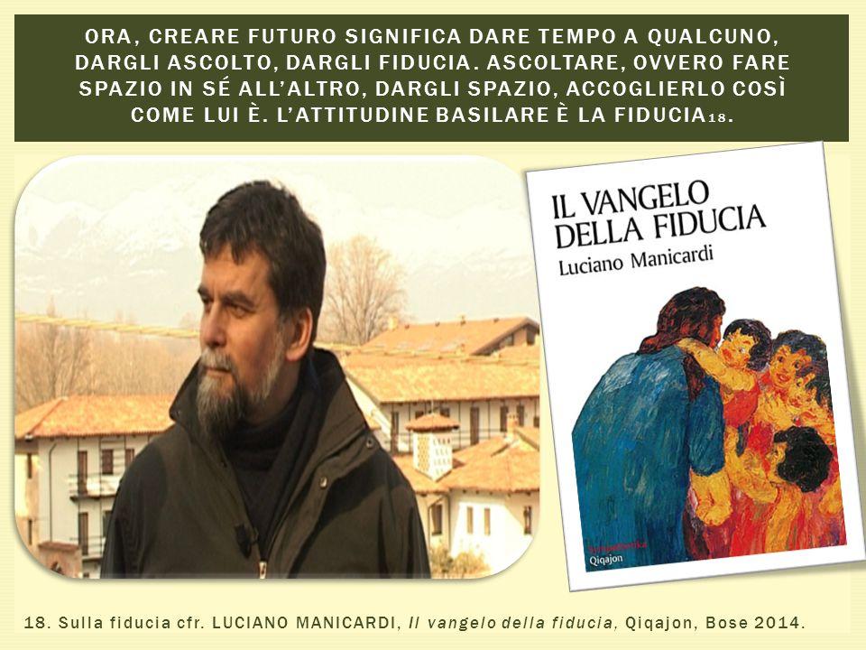 18. Sulla fiducia cfr. LUCIANO MANICARDI, Il vangelo della fiducia, Qiqajon, Bose 2014.