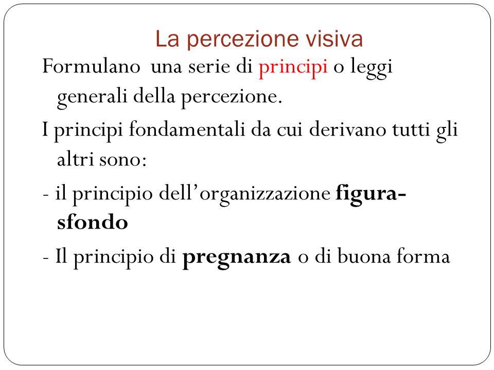 La percezione visiva Formulano una serie di principi o leggi generali della percezione.