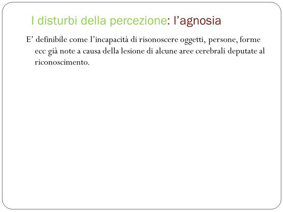 I disturbi della percezione: l'agnosia E' definibile come l'incapacità di risonoscere oggetti, persone, forme ecc già note a causa della lesione di alcune aree cerebrali deputate al riconoscimento.