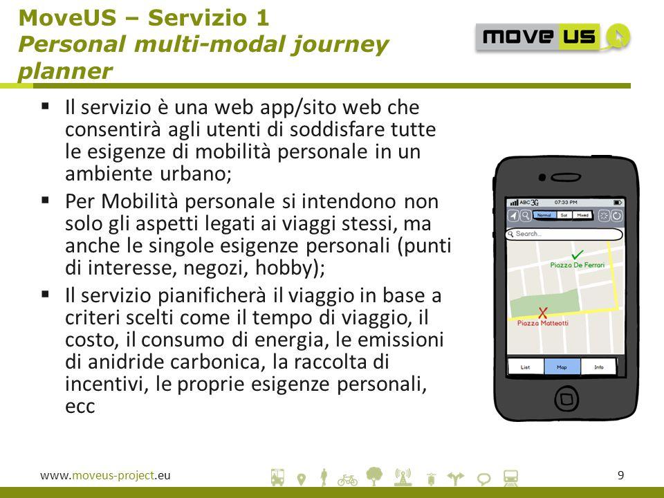 www.moveus-project.eu9  Il servizio è una web app/sito web che consentirà agli utenti di soddisfare tutte le esigenze di mobilità personale in un ambiente urbano;  Per Mobilità personale si intendono non solo gli aspetti legati ai viaggi stessi, ma anche le singole esigenze personali (punti di interesse, negozi, hobby);  Il servizio pianificherà il viaggio in base a criteri scelti come il tempo di viaggio, il costo, il consumo di energia, le emissioni di anidride carbonica, la raccolta di incentivi, le proprie esigenze personali, ecc MoveUS – Servizio 1 Personal multi-modal journey planner
