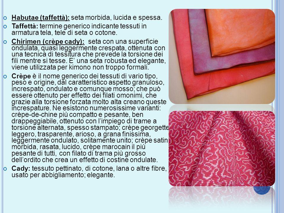 Habutae (taffettà): seta morbida, lucida e spessa. Taffettà: termine generico indicante tessuti in armatura tela, tele di seta o cotone. Chirimen (crè