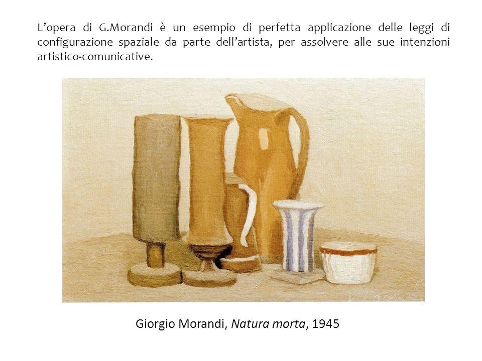 Giorgio Morandi, Natura morta, 1945 L'opera di G.Morandi è un esempio di perfetta applicazione delle leggi di configurazione spaziale da parte dell'ar