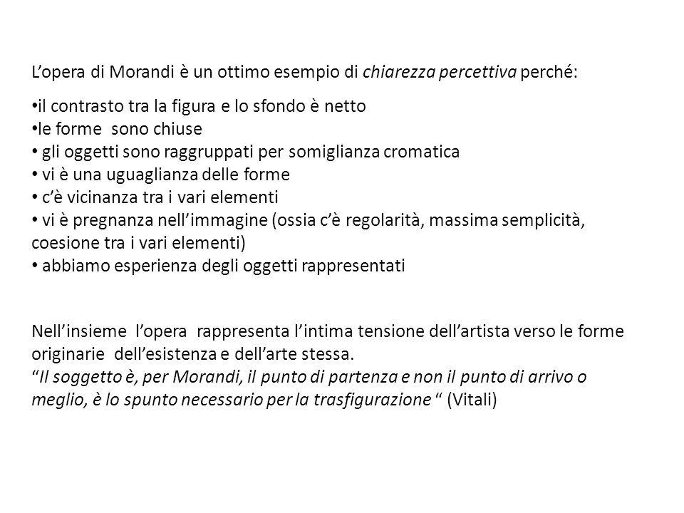 L'opera di Morandi è un ottimo esempio di chiarezza percettiva perché: il contrasto tra la figura e lo sfondo è netto le forme sono chiuse gli oggetti
