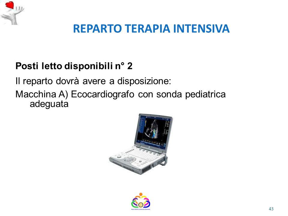 REPARTO TERAPIA INTENSIVA Posti letto disponibili n° 2 Il reparto dovrà avere a disposizione: Macchina A) Ecocardiografo con sonda pediatrica adeguata 43