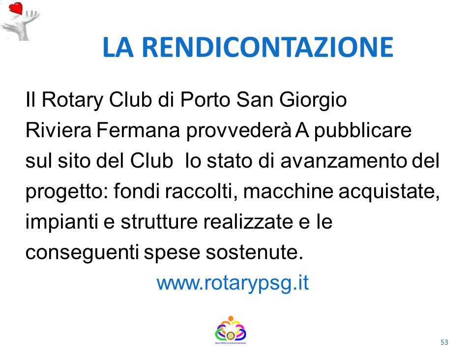LA RENDICONTAZIONE Il Rotary Club di Porto San Giorgio Riviera Fermana provvederà A pubblicare sul sito del Club lo stato di avanzamento del progetto: fondi raccolti, macchine acquistate, impianti e strutture realizzate e le conseguenti spese sostenute.