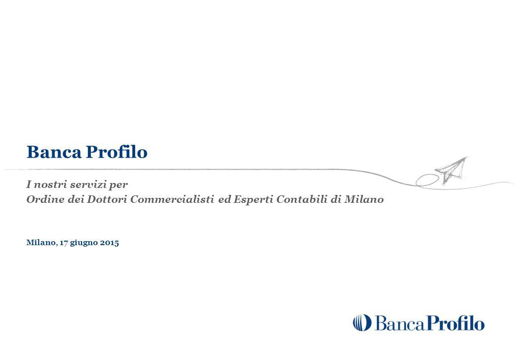 I nostri servizi per Ordine dei Dottori Commercialisti ed Esperti Contabili di Milano Milano, 17 giugno 2015 Banca Profilo