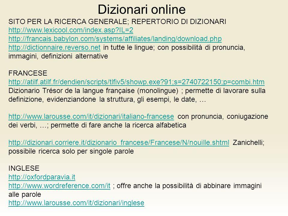 Dizionari online SITO PER LA RICERCA GENERALE; REPERTORIO DI DIZIONARI http://www.lexicool.com/index.asp?IL=2 http://www.lexicool.com/index.asp?IL=2 http://francais.babylon.com/systems/affiliates/landing/download.php http://dictionnaire.reverso.nethttp://dictionnaire.reverso.net in tutte le lingue; con possibilità di pronuncia, immagini, definizioni alternative FRANCESE http://atilf.atilf.fr/dendien/scripts/tlfiv5/showp.exe?91;s=2740722150;p=combi.htm http://atilf.atilf.fr/dendien/scripts/tlfiv5/showp.exe?91;s=2740722150;p=combi.htm Dizionario Trésor de la langue française (monolingue) ; permette di lavorare sulla definizione, evidenziandone la struttura, gli esempi, le date, … http://www.larousse.com/it/dizionari/italiano-francesehttp://www.larousse.com/it/dizionari/italiano-francese con pronuncia, coniugazione dei verbi, …; permette di fare anche la ricerca alfabetica http://dizionari.corriere.it/dizionario_francese/Francese/N/nouille.shtmlhttp://dizionari.corriere.it/dizionario_francese/Francese/N/nouille.shtml Zanichelli; possibile ricerca solo per singole parole INGLESE http://oxfordparavia.it http://www.wordreference.com/ithttp://www.wordreference.com/it ; offre anche la possibilità di abbinare immagini alle parole http://www.larousse.com/it/dizionari/inglese