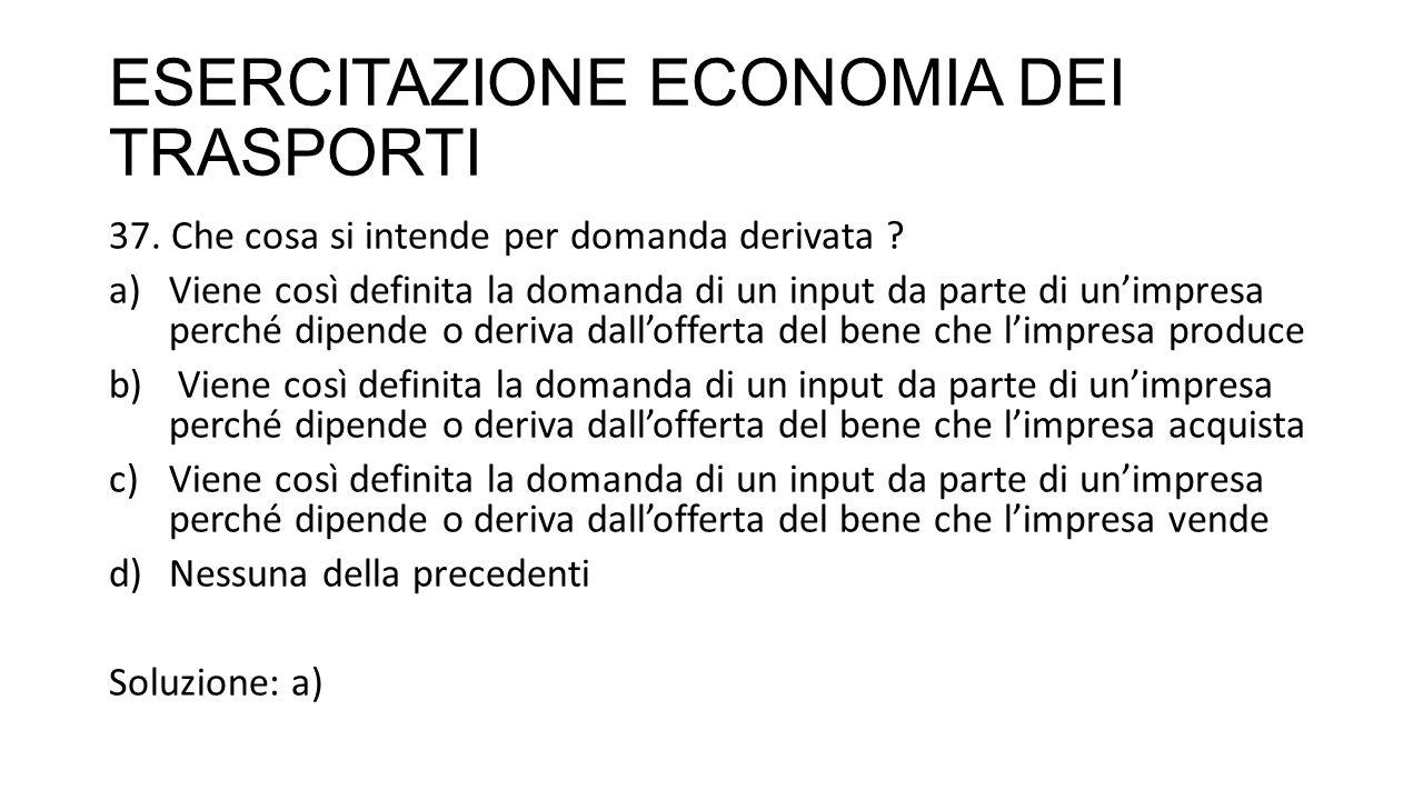 ESERCITAZIONE ECONOMIA DEI TRASPORTI 37. Che cosa si intende per domanda derivata .