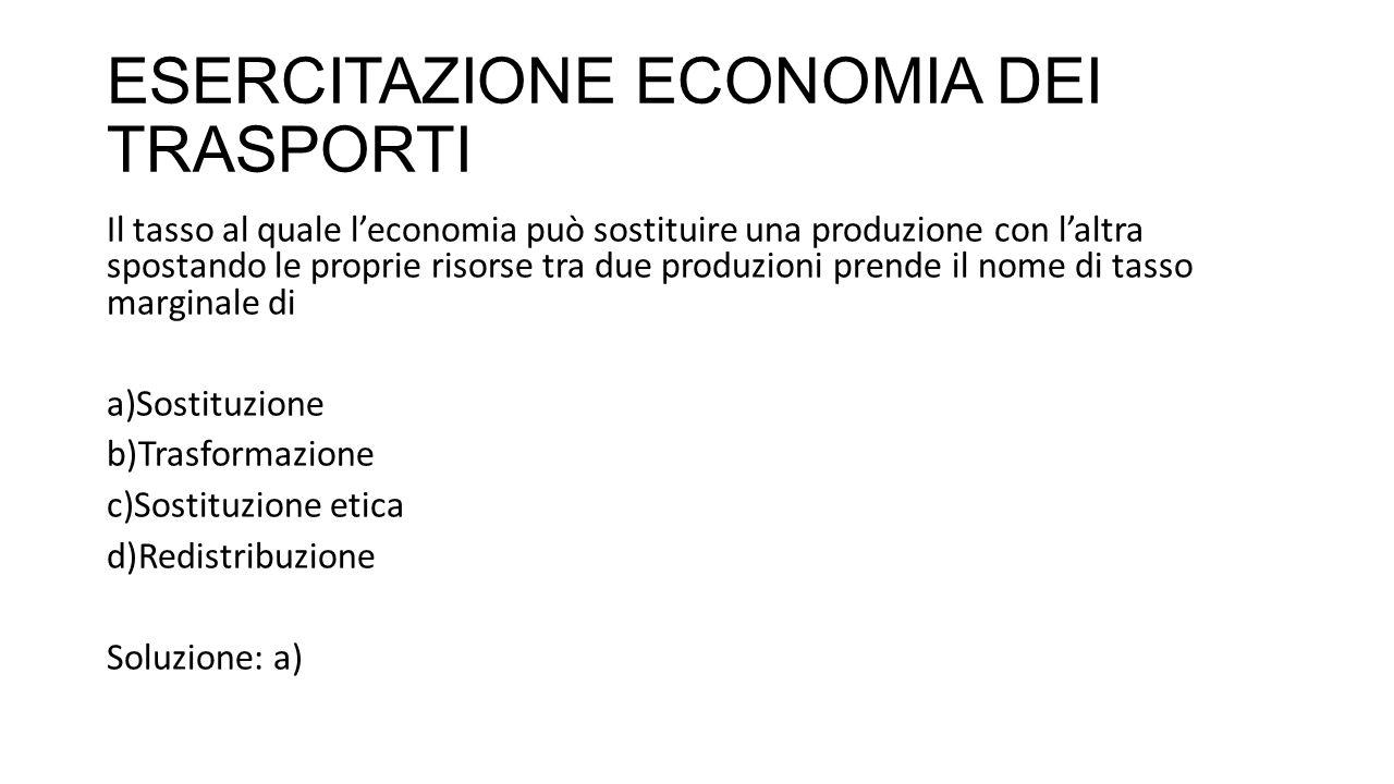 ESERCITAZIONE ECONOMIA DEI TRASPORTI Il tasso al quale l'economia può sostituire una produzione con l'altra spostando le proprie risorse tra due produzioni prende il nome di tasso marginale di a)Sostituzione b)Trasformazione c)Sostituzione etica d)Redistribuzione Soluzione: a)
