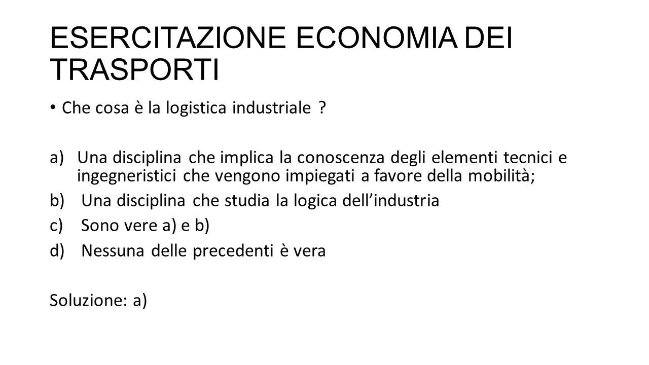 ESERCITAZIONE ECONOMIA DEI TRASPORTI Che cosa è la logistica industriale .