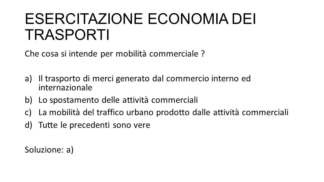 ESERCITAZIONE ECONOMIA DEI TRASPORTI Che cosa si intende per mobilità commerciale .