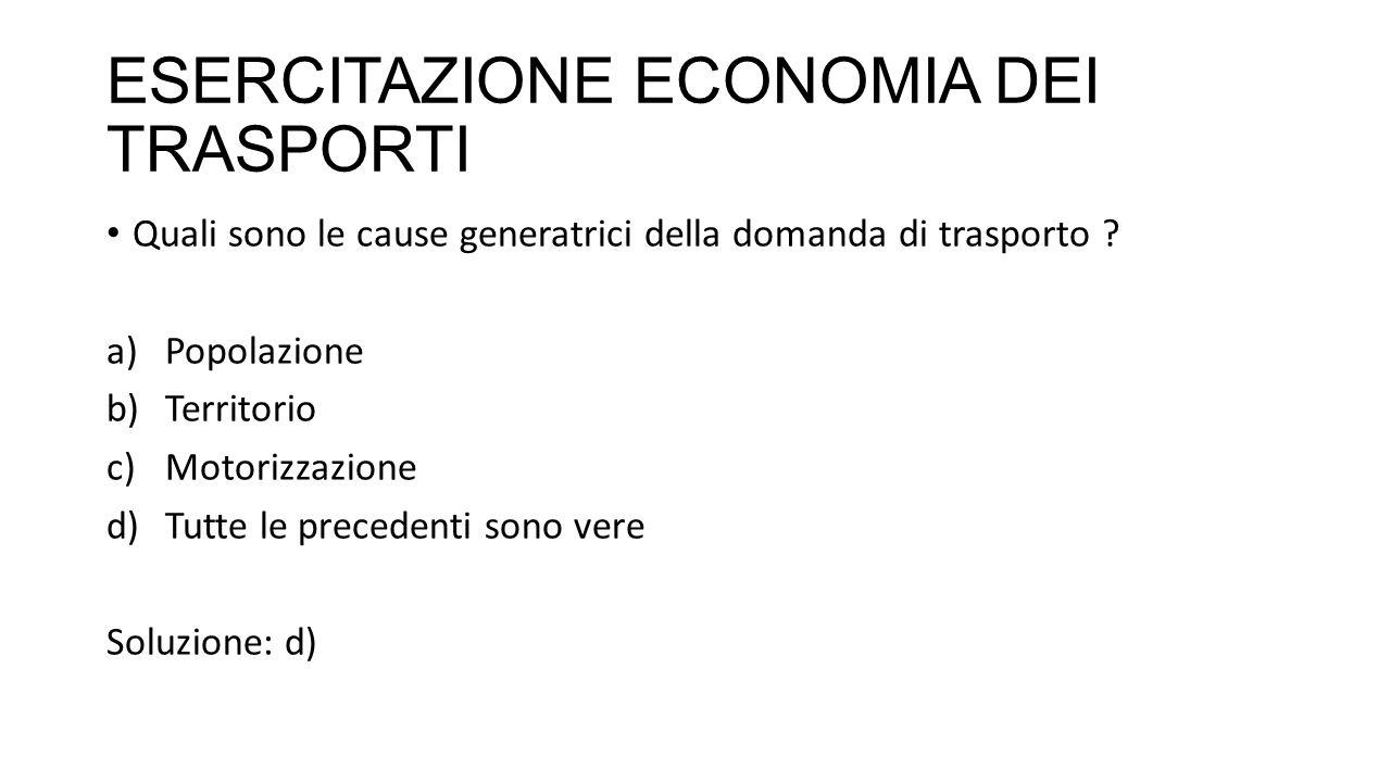 ESERCITAZIONE ECONOMIA DEI TRASPORTI Quali sono le cause generatrici della domanda di trasporto .