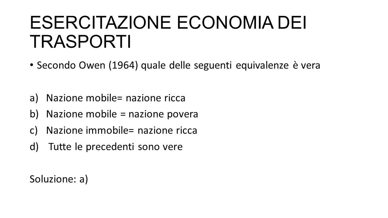 ESERCITAZIONE ECONOMIA DEI TRASPORTI Secondo Owen (1964) quale delle seguenti equivalenze è vera a)Nazione mobile= nazione ricca b)Nazione mobile = nazione povera c)Nazione immobile= nazione ricca d) Tutte le precedenti sono vere Soluzione: a)
