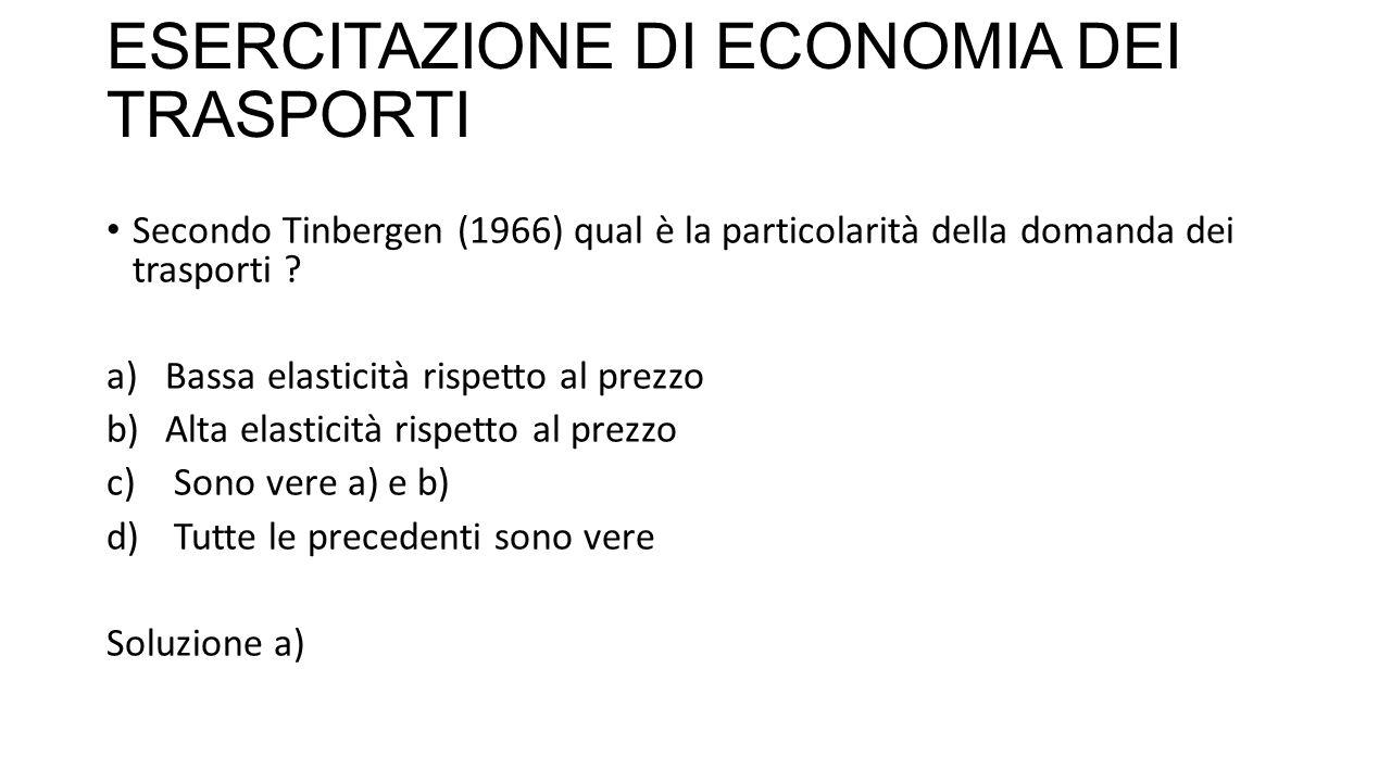 ESERCITAZIONE DI ECONOMIA DEI TRASPORTI Secondo Tinbergen (1966) qual è la particolarità della domanda dei trasporti .