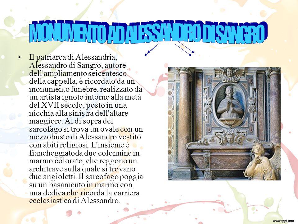 Il patriarca di Alessandria, Alessandro di Sangro, autore dell ampliamento seicentesco della cappella, è ricordato da un monumento funebre, realizzato da un artista ignoto intorno alla metà del XVII secolo, posto in una nicchia alla sinistra dell altare maggiore.