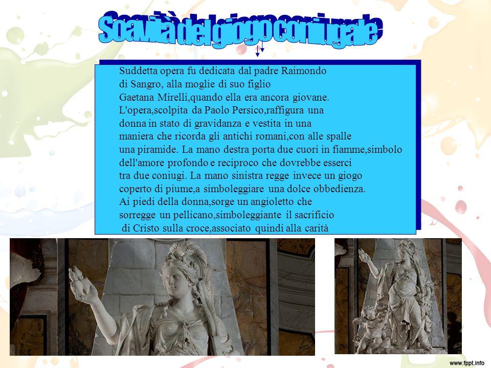Suddetta opera fu dedicata dal padre Raimondo di Sangro, alla moglie di suo figlio Gaetana Mirelli,quando ella era ancora giovane.