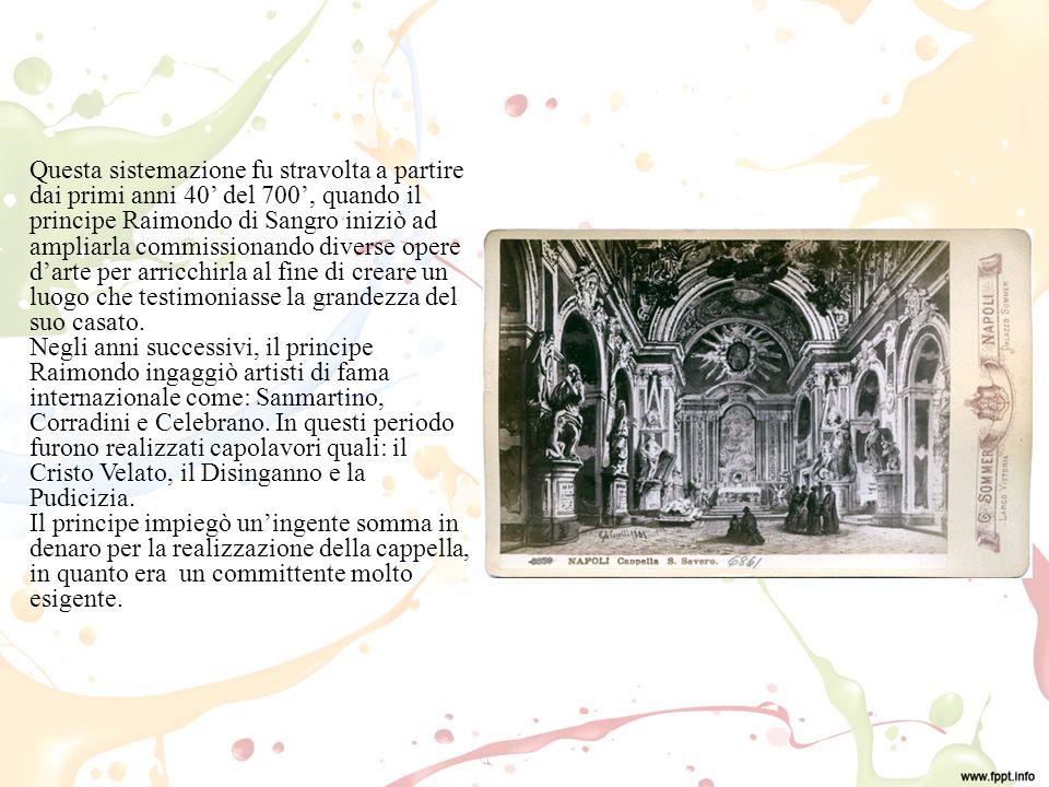 Questa sistemazione fu stravolta a partire dai primi anni 40' del 700', quando il principe Raimondo di Sangro iniziò ad ampliarla commissionando diverse opere d'arte per arricchirla al fine di creare un luogo che testimoniasse la grandezza del suo casato.