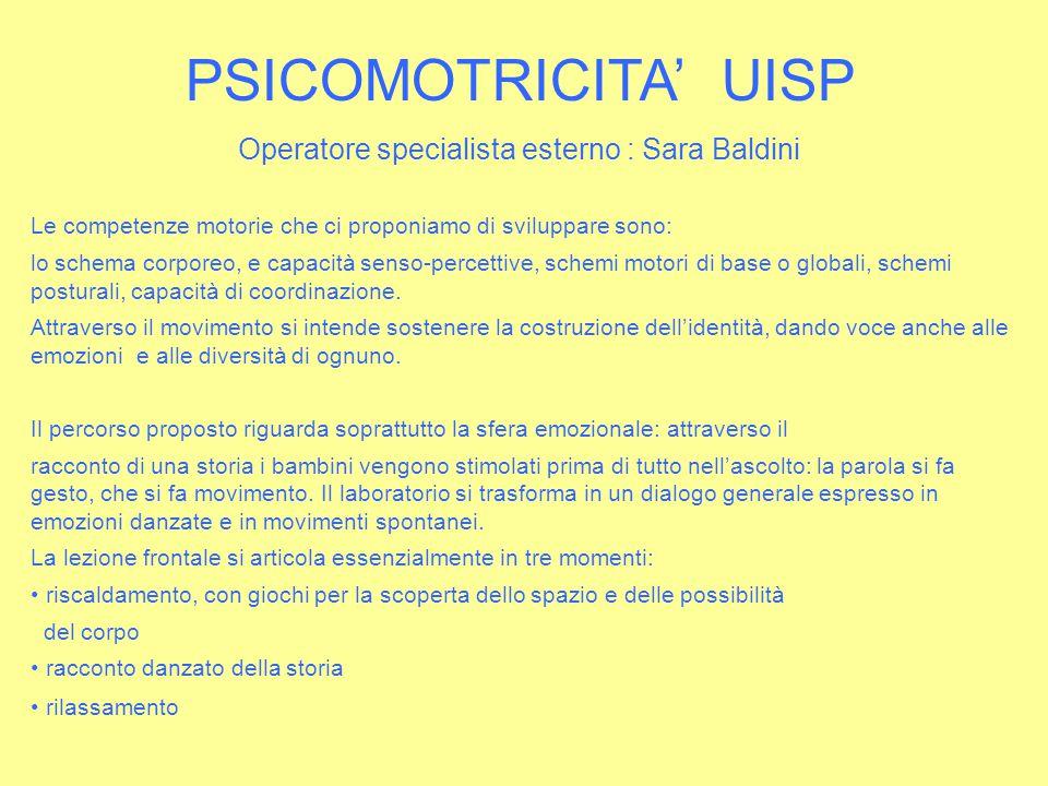 PSICOMOTRICITA' UISP Operatore specialista esterno : Sara Baldini Le competenze motorie che ci proponiamo di sviluppare sono: lo schema corporeo, e ca