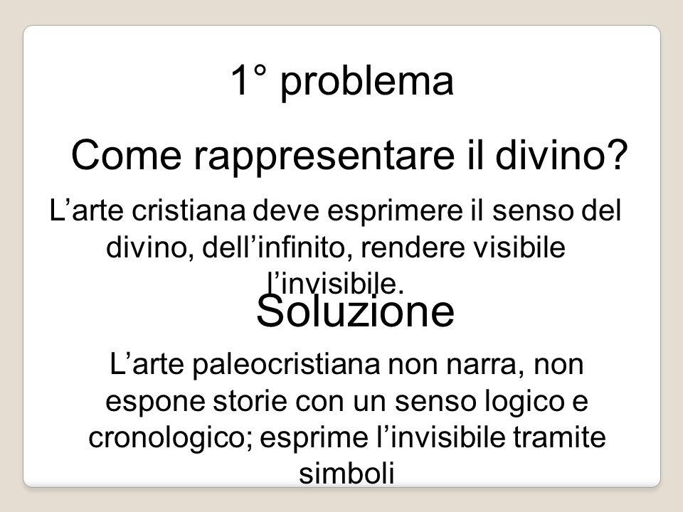 1° problema Come rappresentare il divino? L'arte cristiana deve esprimere il senso del divino, dell'infinito, rendere visibile l'invisibile. Soluzione