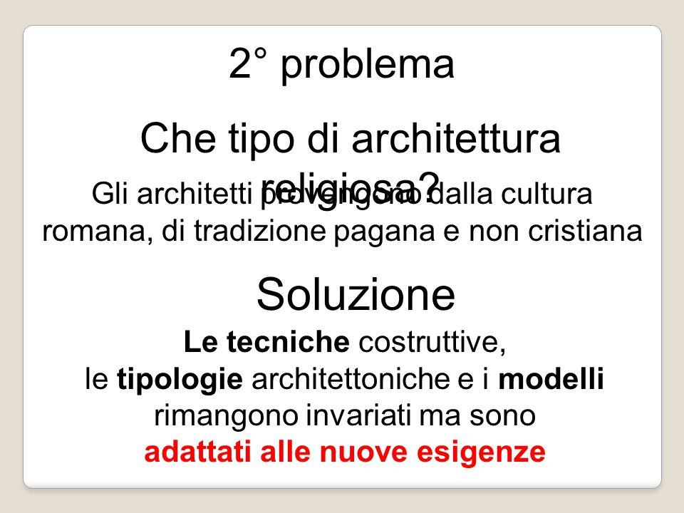 2° problema Che tipo di architettura religiosa? Gli architetti provengono dalla cultura romana, di tradizione pagana e non cristiana Soluzione Le tecn