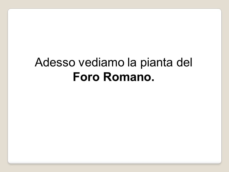 Adesso vediamo la pianta del Foro Romano.