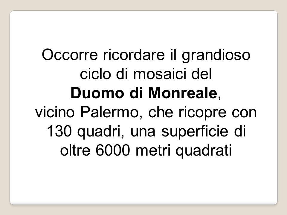 Occorre ricordare il grandioso ciclo di mosaici del Duomo di Monreale, vicino Palermo, che ricopre con 130 quadri, una superficie di oltre 6000 metri