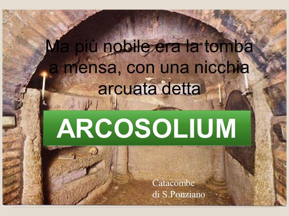Ma più nobile era la tomba a mensa, con una nicchia arcuata detta ARCOSOLIUM Catacombe di S.Ponziano
