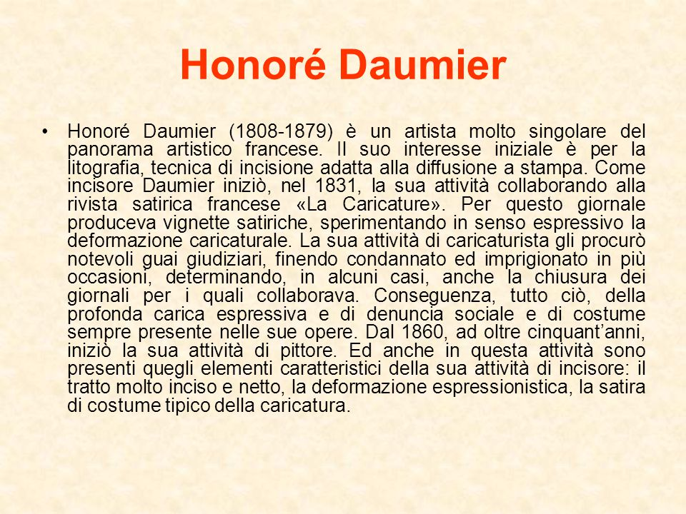 Honoré Daumier Honoré Daumier (1808-1879) è un artista molto singolare del panorama artistico francese. Il suo interesse iniziale è per la litografia,