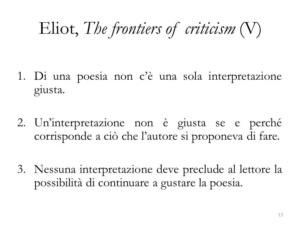 Eliot, The frontiers of criticism (V) 1.Di una poesia non c'è una sola interpretazione giusta. 2.Un'interpretazione non è giusta se e perché corrispon