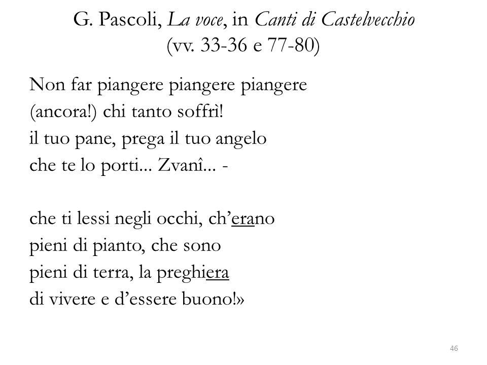 G. Pascoli, La voce, in Canti di Castelvecchio (vv. 33-36 e 77-80) Non far piangere piangere piangere (ancora!) chi tanto soffrì! il tuo pane, prega i