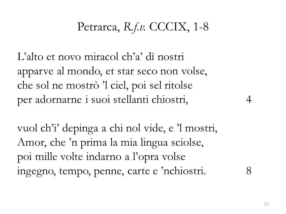 Petrarca, R.f.v. CCCIX, 1-8 L'alto et novo miracol ch'a' dì nostri apparve al mondo, et star seco non volse, che sol ne mostrò 'l ciel, poi sel ritols