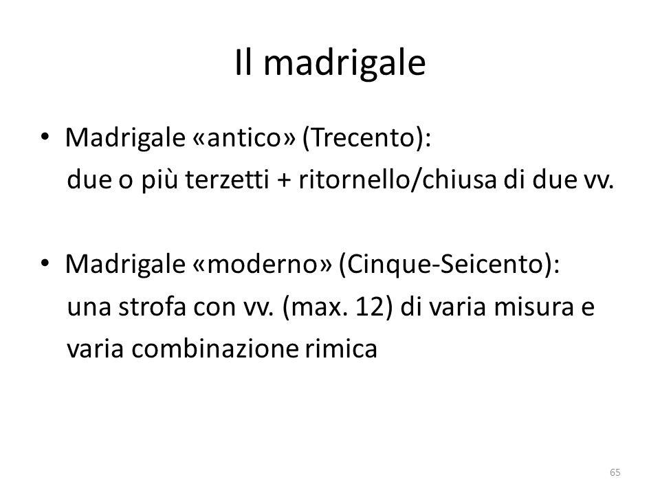 Il madrigale Madrigale «antico» (Trecento): due o più terzetti + ritornello/chiusa di due vv. Madrigale «moderno» (Cinque-Seicento): una strofa con vv