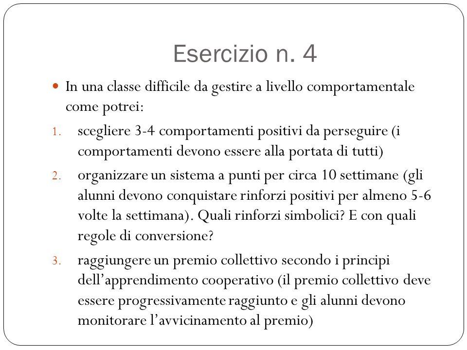 Esercizio n. 4 In una classe difficile da gestire a livello comportamentale come potrei: 1. scegliere 3-4 comportamenti positivi da perseguire (i comp