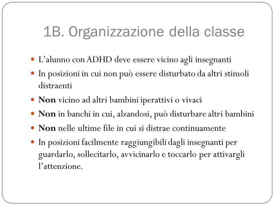 1B. Organizzazione della classe L'alunno con ADHD deve essere vicino agli insegnanti In posizioni in cui non può essere disturbato da altri stimoli di